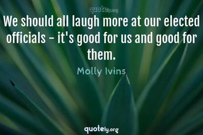 Photo Quote of We should all laugh more at our elected officials - it's good for us and good for them.