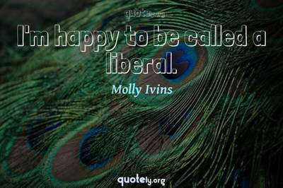 Photo Quote of I'm happy to be called a liberal.
