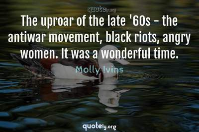 Photo Quote of The uproar of the late '60s - the antiwar movement, black riots, angry women. It was a wonderful time.