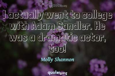 Photo Quote of I actually went to college with Adam Sandler. He was a dramatic actor, too!