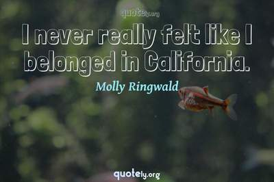 Photo Quote of I never really felt like I belonged in California.