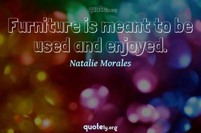 Photo Quote of Furniture is meant to be used and enjoyed.