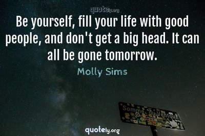 Photo Quote of Be yourself, fill your life with good people, and don't get a big head. It can all be gone tomorrow.