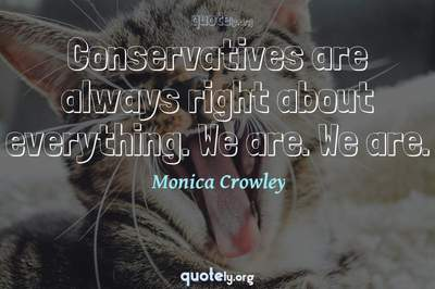 Photo Quote of Conservatives are always right about everything. We are. We are.