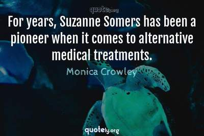 Photo Quote of For years, Suzanne Somers has been a pioneer when it comes to alternative medical treatments.