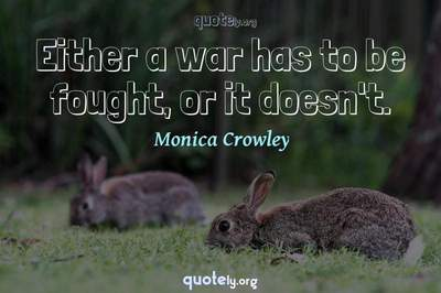 Photo Quote of Either a war has to be fought, or it doesn't.