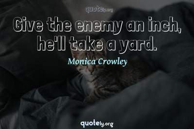 Photo Quote of Give the enemy an inch, he'll take a yard.