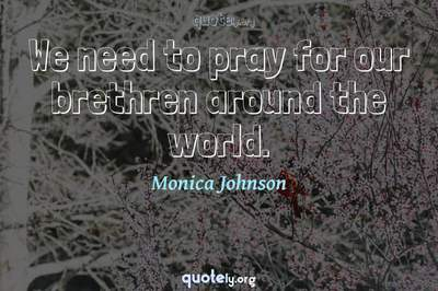 Photo Quote of We need to pray for our brethren around the world.