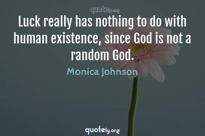 Photo Quote of Luck really has nothing to do with human existence, since God is not a random God.