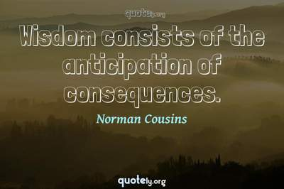 Photo Quote of Wisdom consists of the anticipation of consequences.