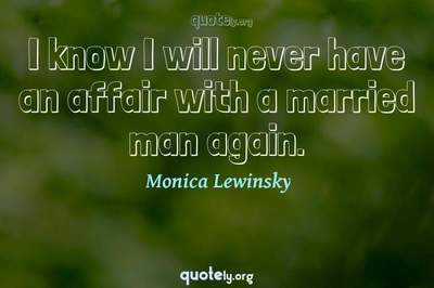 Photo Quote of I know I will never have an affair with a married man again.