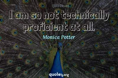 Photo Quote of I am so not technically proficient at all.