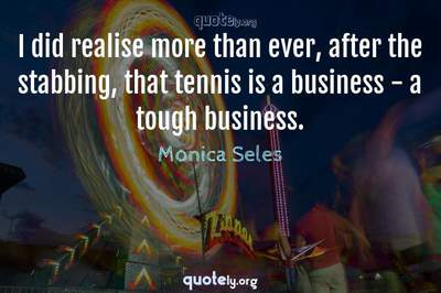 Photo Quote of I did realise more than ever, after the stabbing, that tennis is a business - a tough business.