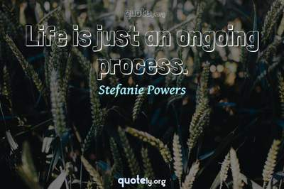 Photo Quote of Life is just an ongoing process.