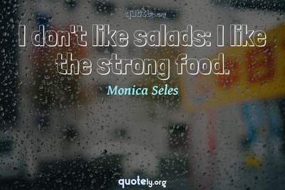 Photo Quote of I don't like salads: I like the strong food.
