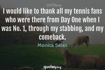 Photo Quote of I would like to thank all my tennis fans who were there from Day One when I was No. 1, through my stabbing, and my comeback.