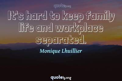 Photo Quote of It's hard to keep family life and workplace separated.