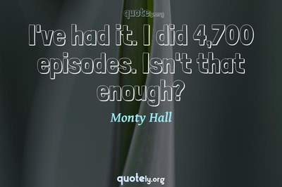 Photo Quote of I've had it. I did 4,700 episodes. Isn't that enough?
