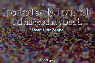 Photo Quote of I peaked early. I was told I'd missed my boat.