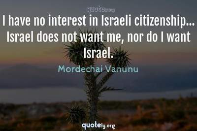 Photo Quote of I have no interest in Israeli citizenship... Israel does not want me, nor do I want Israel.