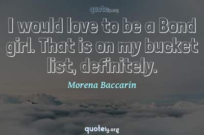 Photo Quote of I would love to be a Bond girl. That is on my bucket list, definitely.