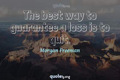 Photo Quote of The best way to guarantee a loss is to quit.