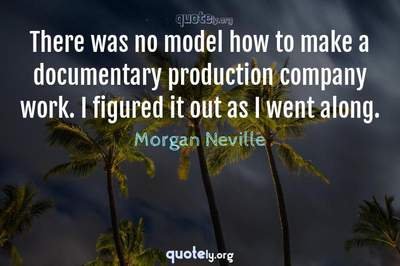 Photo Quote of There was no model how to make a documentary production company work. I figured it out as I went along.