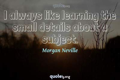 Photo Quote of I always like learning the small details about a subject.