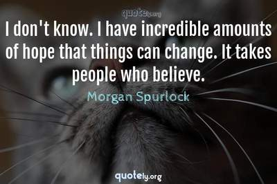 Photo Quote of I don't know. I have incredible amounts of hope that things can change. It takes people who believe.