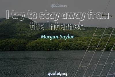 Photo Quote of I try to stay away from the Internet.