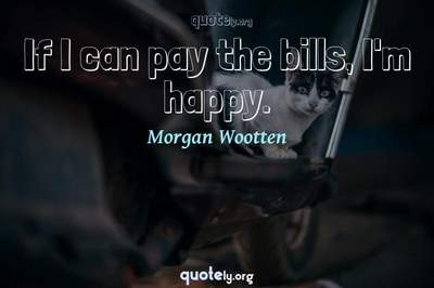 Photo Quote of If I can pay the bills, I'm happy.