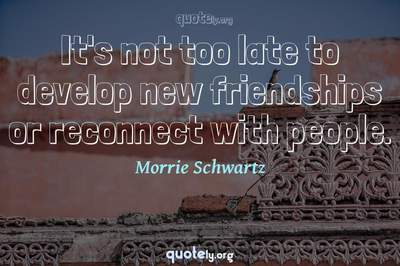 Photo Quote of It's not too late to develop new friendships or reconnect with people.