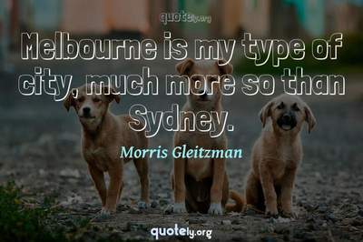 Photo Quote of Melbourne is my type of city, much more so than Sydney.