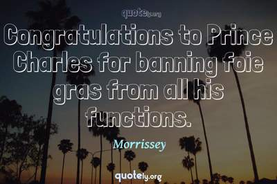 Photo Quote of Congratulations to Prince Charles for banning foie gras from all his functions.