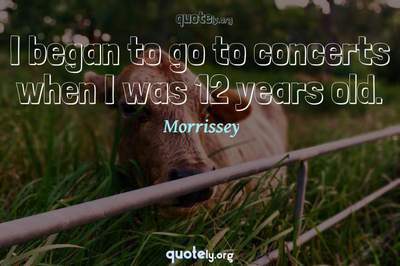 Photo Quote of I began to go to concerts when I was 12 years old.