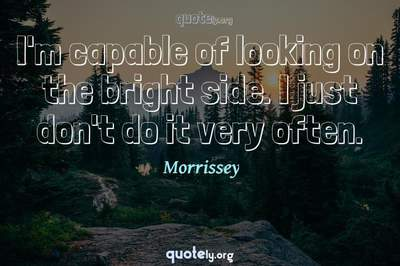 Photo Quote of I'm capable of looking on the bright side. I just don't do it very often.