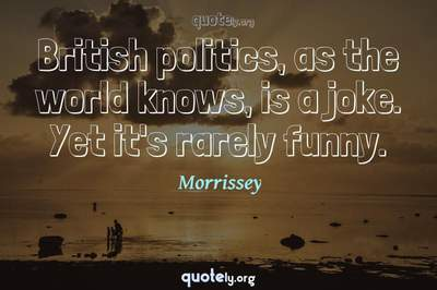 Photo Quote of British politics, as the world knows, is a joke. Yet it's rarely funny.