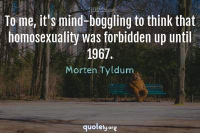 Photo Quote of To me, it's mind-boggling to think that homosexuality was forbidden up until 1967.