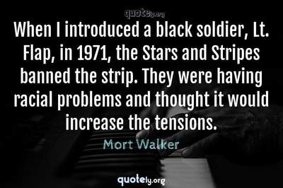 Photo Quote of When I introduced a black soldier, Lt. Flap, in 1971, the Stars and Stripes banned the strip. They were having racial problems and thought it would increase the tensions.