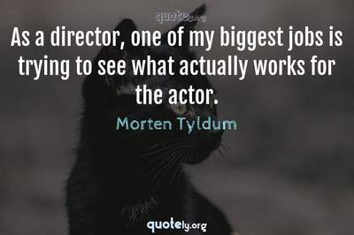 Photo Quote of As a director, one of my biggest jobs is trying to see what actually works for the actor.