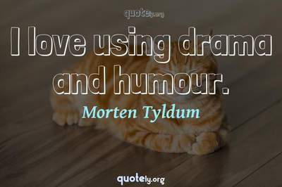 Photo Quote of I love using drama and humour.