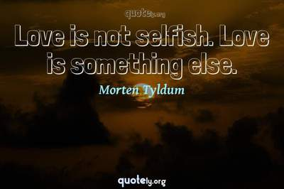 Photo Quote of Love is not selfish. Love is something else.
