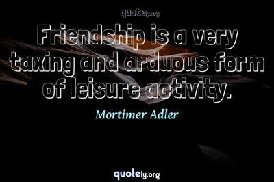 Photo Quote of Friendship is a very taxing and arduous form of leisure activity.