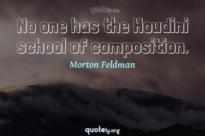 Photo Quote of No one has the Houdini school of composition.