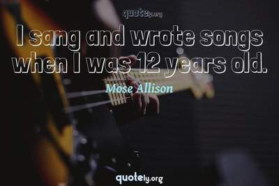Photo Quote of I sang and wrote songs when I was 12 years old.