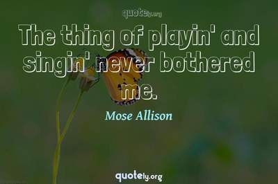 Photo Quote of The thing of playin' and singin' never bothered me.