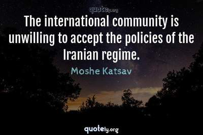 Photo Quote of The international community is unwilling to accept the policies of the Iranian regime.