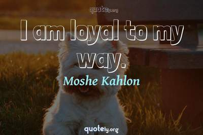 Photo Quote of I am loyal to my way.
