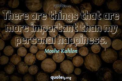 Photo Quote of There are things that are more important than my personal happiness.