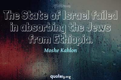 Photo Quote of The State of Israel failed in absorbing the Jews from Ethiopia.
